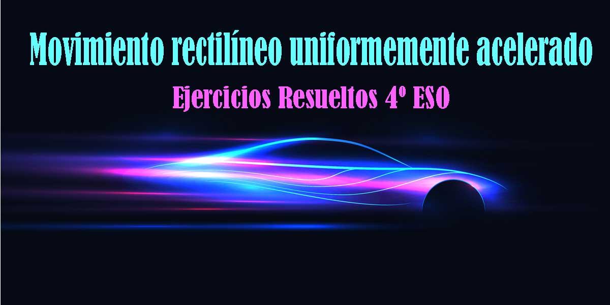 Ejercicios resueltos del Movimiento rectilíneo uniformemente acelerado 4 ESO