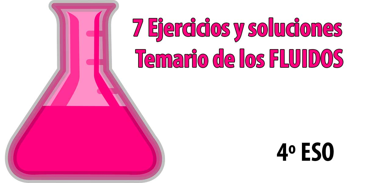 7 Ejercicios y soluciones del temario de los FLUIDOS asignatura fisica y quimica 4 eso